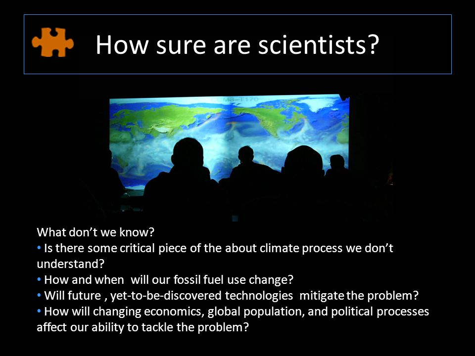 How sure are scientists. What don't we know.