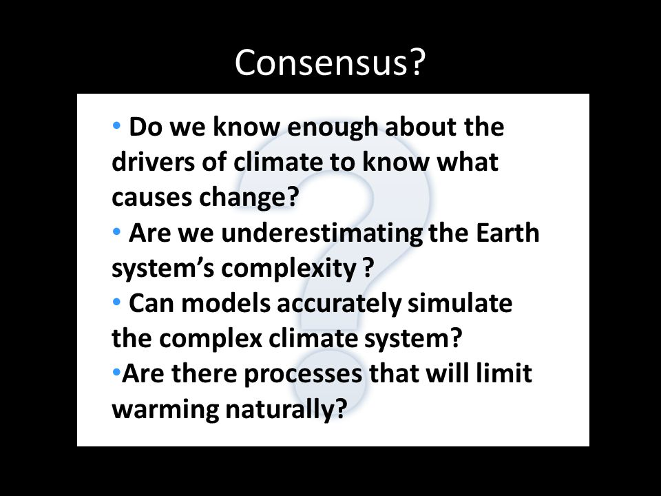 Consensus. Do we know enough about the drivers of climate to know what causes change.