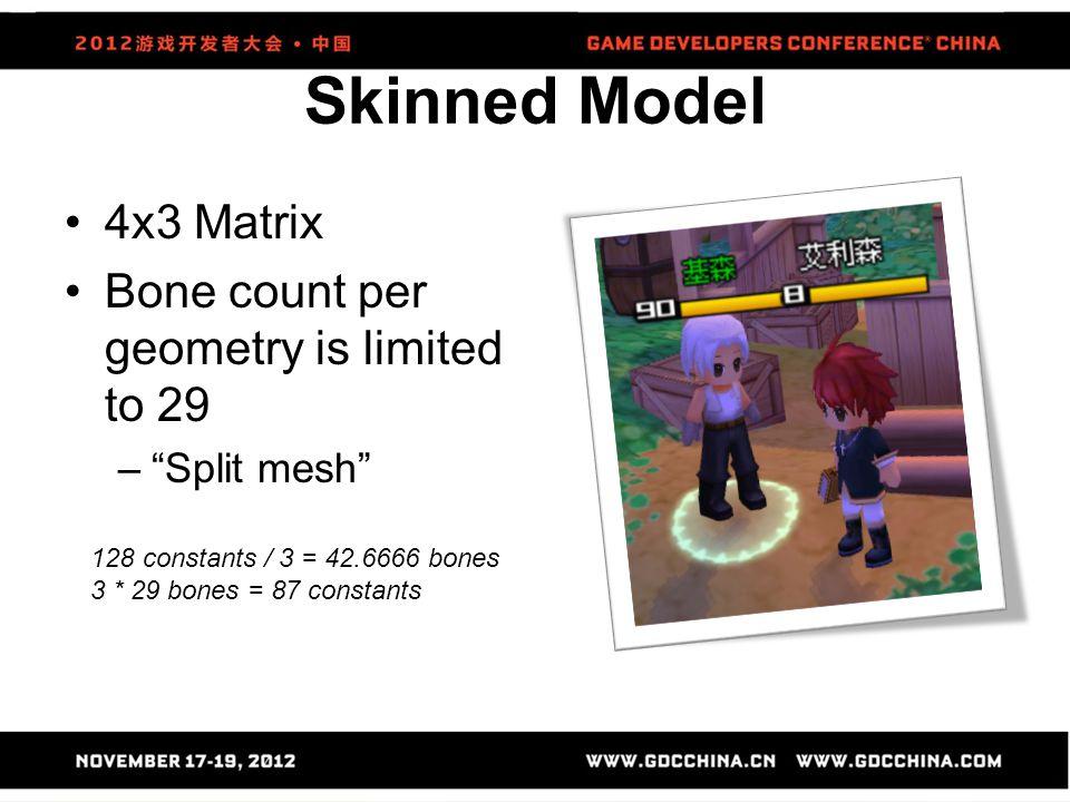 """Skinned Model 4x3 Matrix Bone count per geometry is limited to 29 –""""Split mesh"""" 128 constants / 3 = 42.6666 bones 3 * 29 bones = 87 constants"""