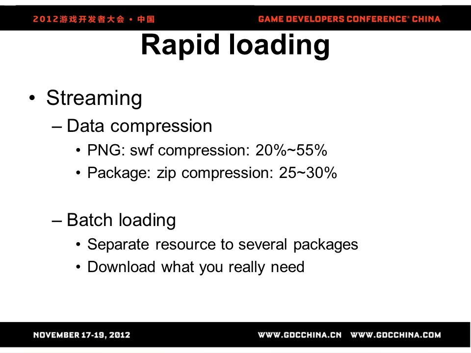 Streaming –Data compression PNG: swf compression: 20%~55% Package: zip compression: 25~30% –Batch loading Separate resource to several packages Downlo