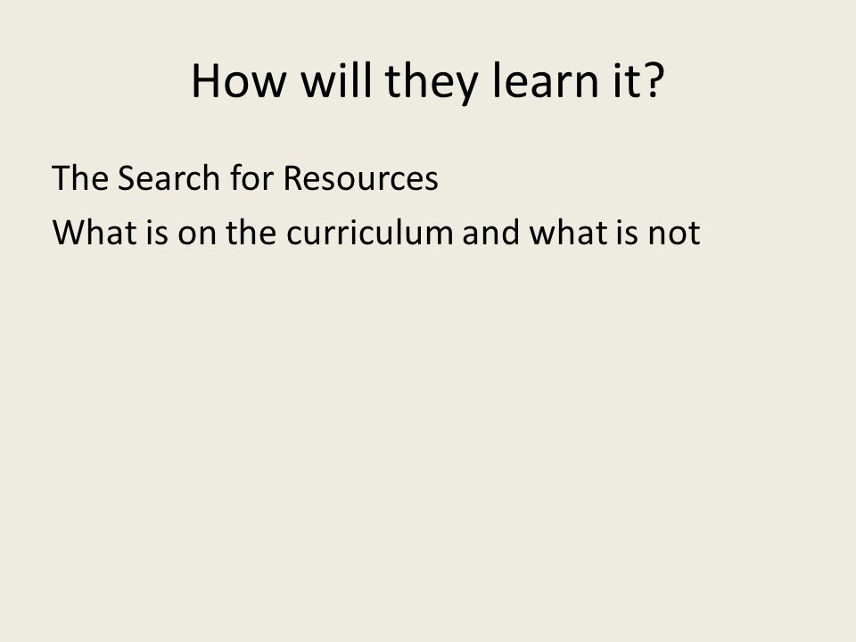 How will they learn it The Search for Resources What is on the curriculum and what is not