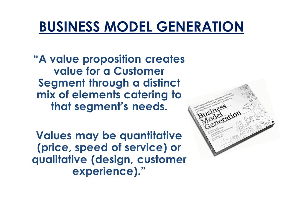 """BUSINESS MODEL GENERATION """"A value proposition creates value for a Customer Segment through a distinct mix of elements catering to that segment's need"""