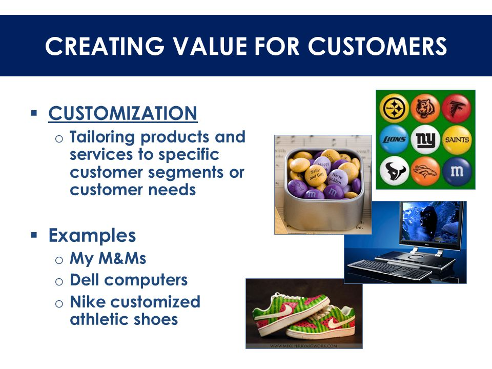 CREATING VALUE FOR CUSTOMERS  CUSTOMIZATION o Tailoring products and services to specific customer segments or customer needs  Examples o My M&Ms o