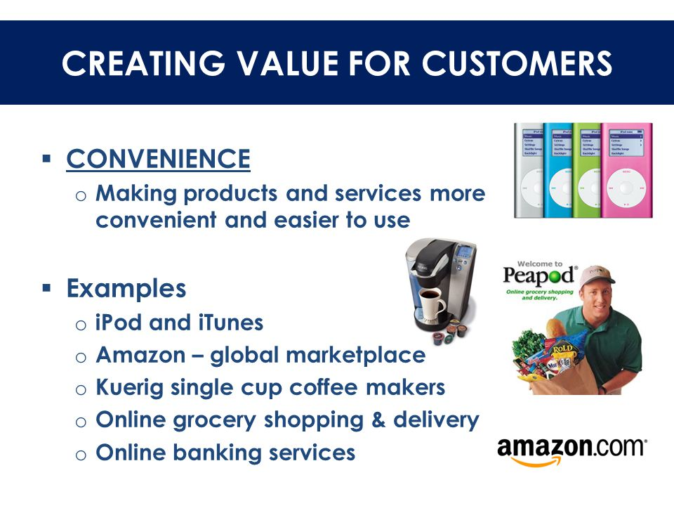 CREATING VALUE FOR CUSTOMERS  CONVENIENCE o Making products and services more convenient and easier to use  Examples o iPod and iTunes o Amazon – gl