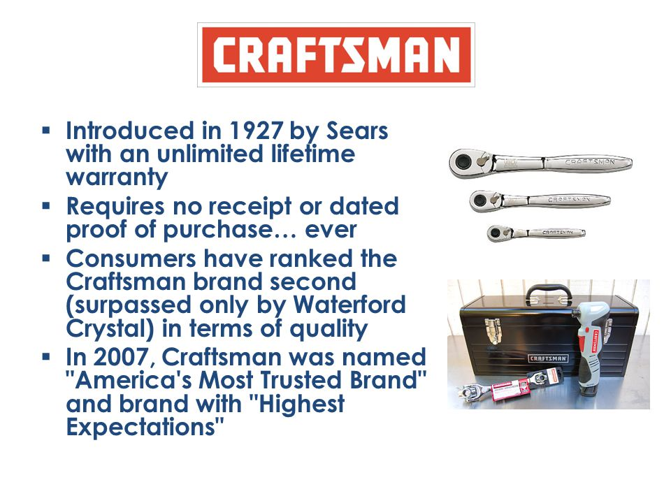  Introduced in 1927 by Sears with an unlimited lifetime warranty  Requires no receipt or dated proof of purchase… ever  Consumers have ranked the C