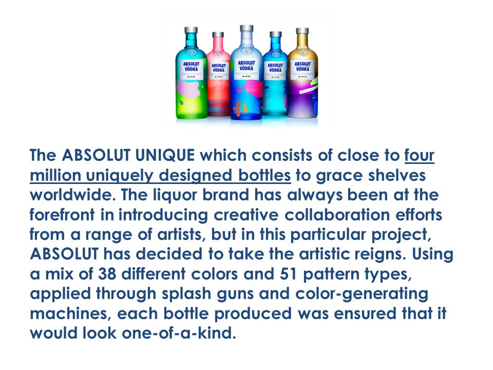 The ABSOLUT UNIQUE which consists of close to four million uniquely designed bottles to grace shelves worldwide. The liquor brand has always been at t