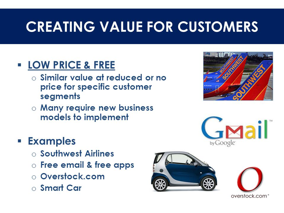 CREATING VALUE FOR CUSTOMERS  LOW PRICE & FREE o Similar value at reduced or no price for specific customer segments o Many require new business mode