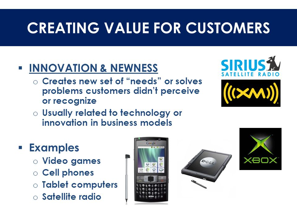 """CREATING VALUE FOR CUSTOMERS  INNOVATION & NEWNESS o Creates new set of """"needs"""" or solves problems customers didn't perceive or recognize o Usually r"""
