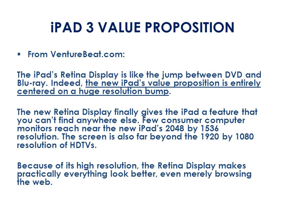 iPAD 3 VALUE PROPOSITION  From VentureBeat.com: The iPad's Retina Display is like the jump between DVD and Blu-ray. Indeed, the new iPad's value prop