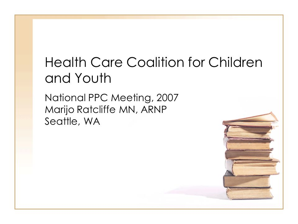 Health Care Coalition for Children and Youth National PPC Meeting, 2007 Marijo Ratcliffe MN, ARNP Seattle, WA