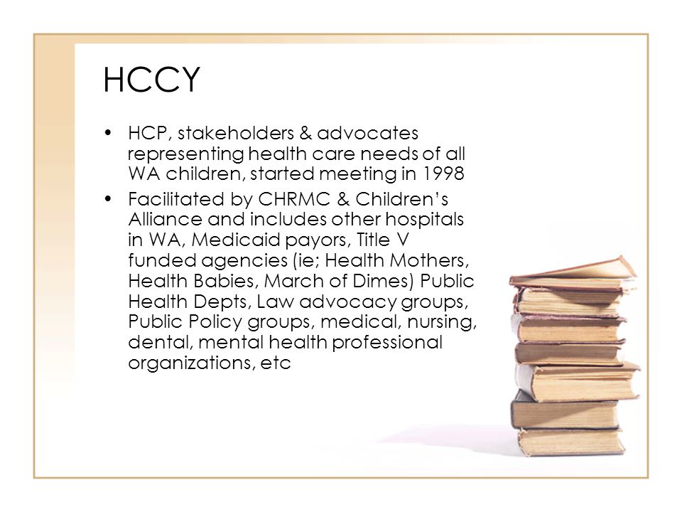HCCY HCP, stakeholders & advocates representing health care needs of all WA children, started meeting in 1998 Facilitated by CHRMC & Children's Alliance and includes other hospitals in WA, Medicaid payors, Title V funded agencies (ie; Health Mothers, Health Babies, March of Dimes) Public Health Depts, Law advocacy groups, Public Policy groups, medical, nursing, dental, mental health professional organizations, etc