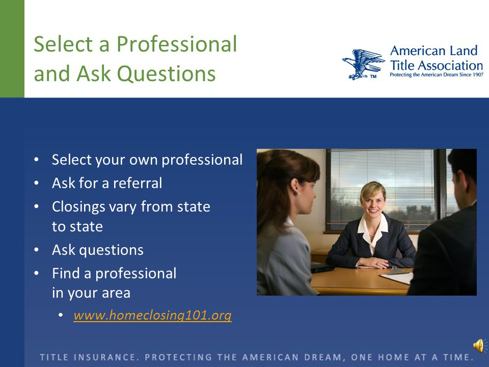Select a Professional and Ask Questions Select your own professional Ask for a referral Closings vary from state to state Ask questions Find a professional in your area www.homeclosing101.org