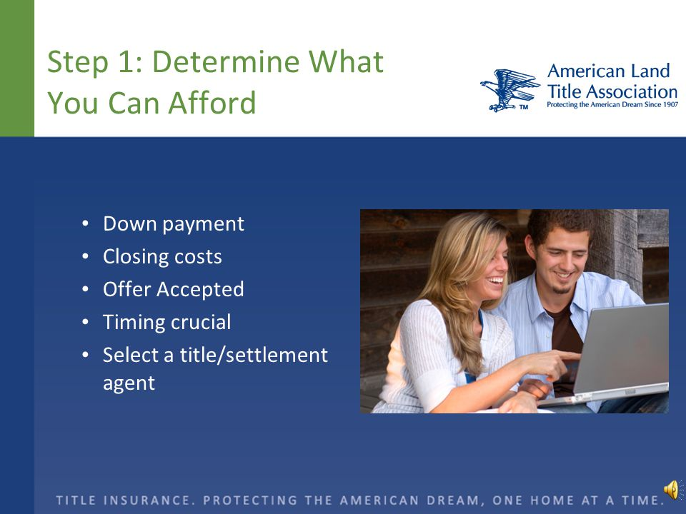 Step 1: Determine What You Can Afford Down payment Closing costs Offer Accepted Timing crucial Select a title/settlement agent
