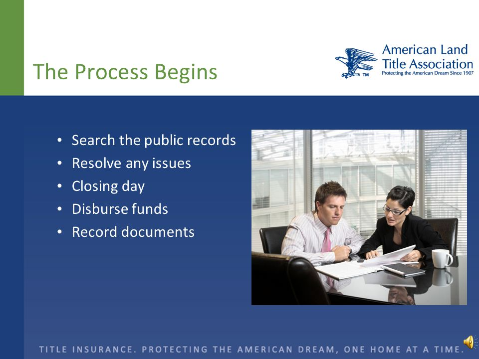 The Process Begins Search the public records Resolve any issues Closing day Disburse funds Record documents