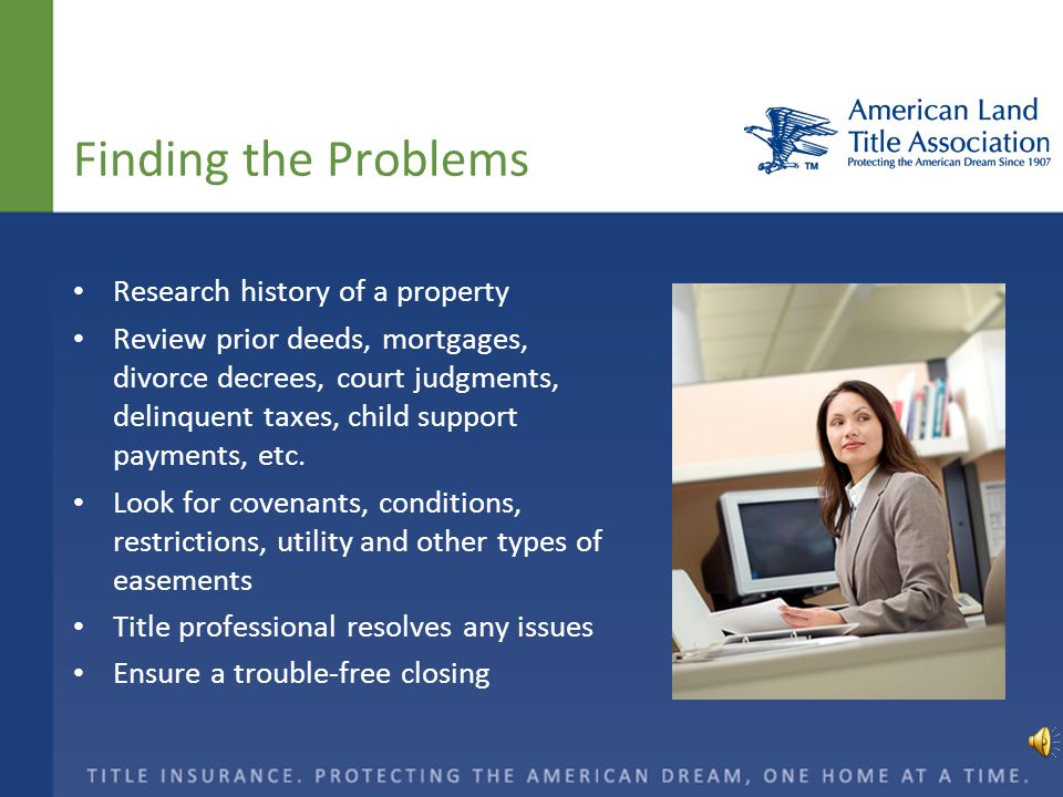 Finding the Problems Research history of a property Review prior deeds, mortgages, divorce decrees, court judgments, delinquent taxes, child support payments, etc.