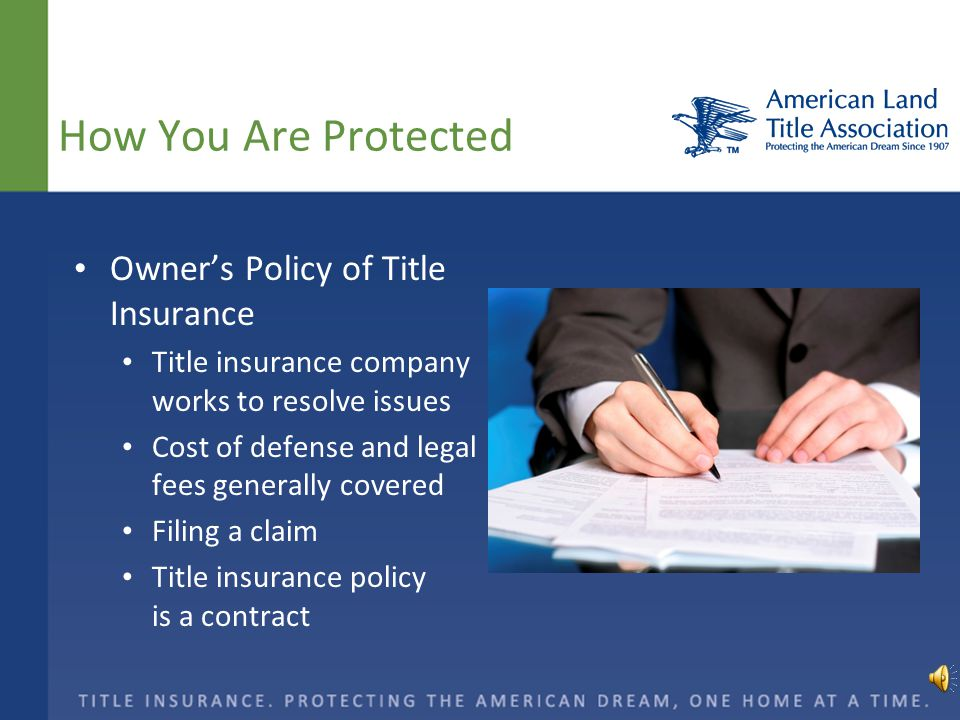 How You Are Protected Owner's Policy of Title Insurance Title insurance company works to resolve issues Cost of defense and legal fees generally covered Filing a claim Title insurance policy is a contract