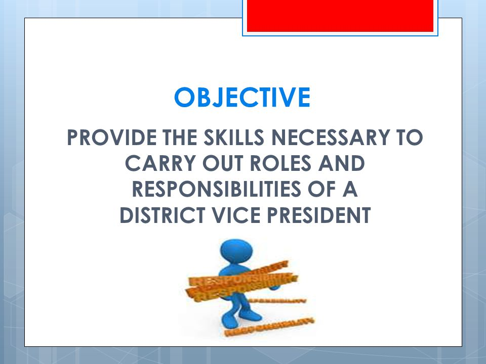 OBJECTIVE PROVIDE THE SKILLS NECESSARY TO CARRY OUT ROLES AND RESPONSIBILITIES OF A DISTRICT VICE PRESIDENT