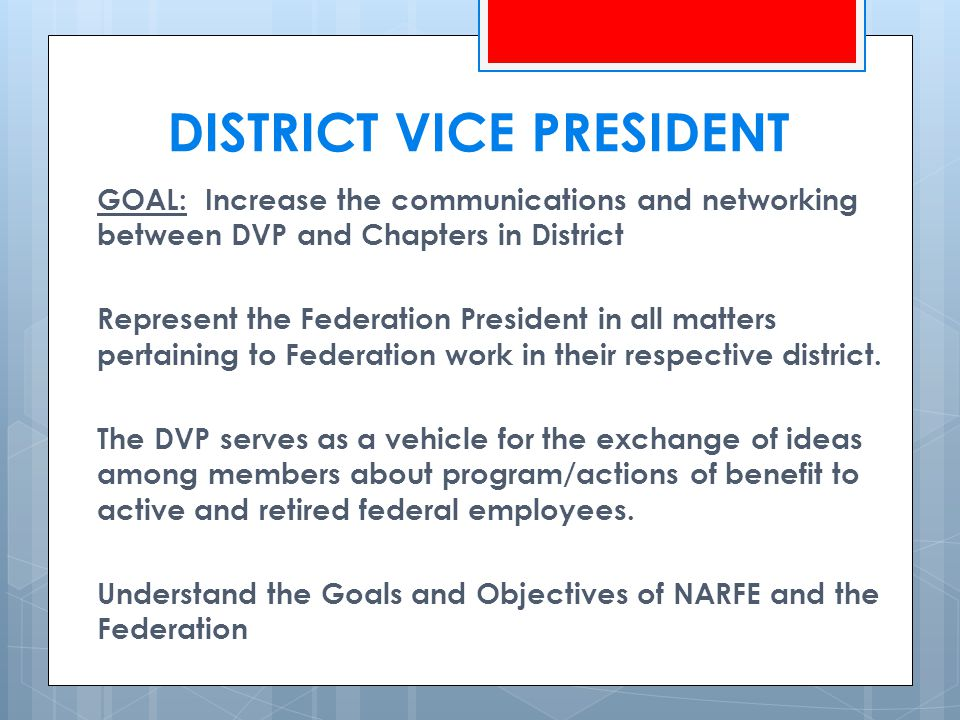 DISTRICT VICE PRESIDENT GOAL: Increase the communications and networking between DVP and Chapters in District Represent the Federation President in all matters pertaining to Federation work in their respective district.