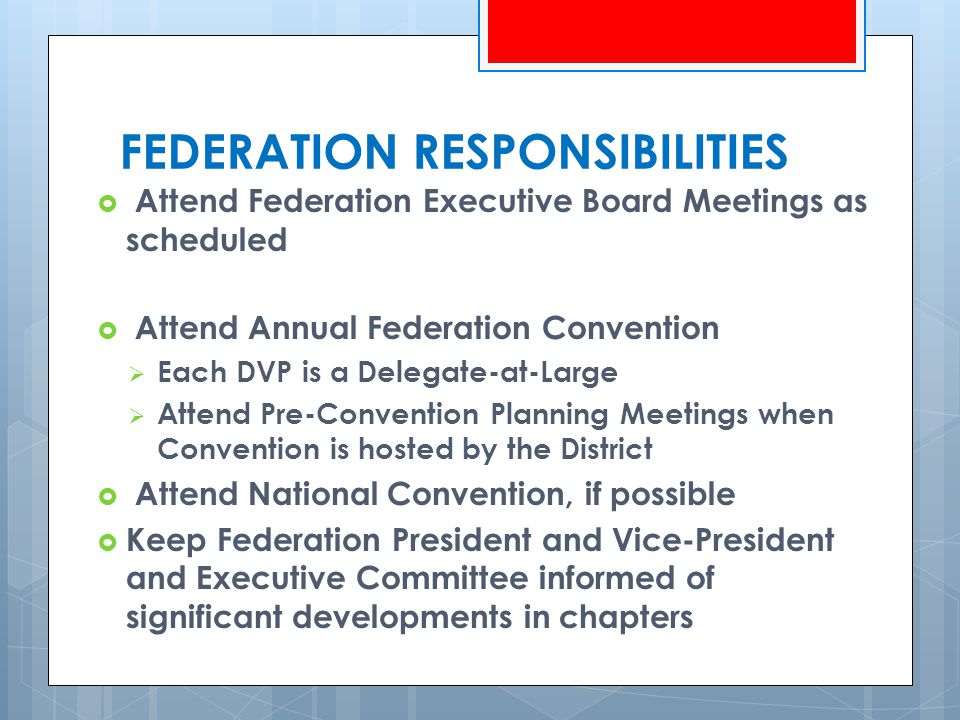  Attend Federation Executive Board Meetings as scheduled  Attend Annual Federation Convention  Each DVP is a Delegate-at-Large  Attend Pre-Convention Planning Meetings when Convention is hosted by the District  Attend National Convention, if possible  Keep Federation President and Vice-President and Executive Committee informed of significant developments in chapters FEDERATION RESPONSIBILITIES