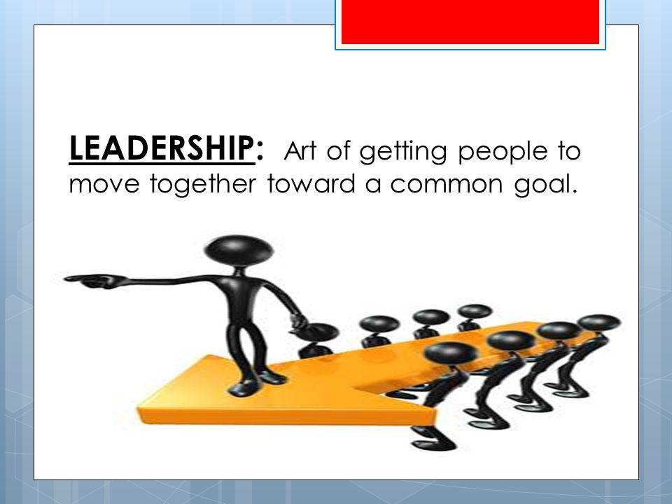 LEADERSHIP: Art of getting people to move together toward a common goal.