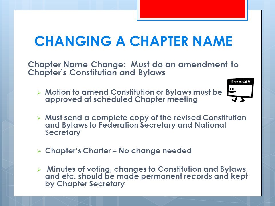 CHANGING A CHAPTER NAME Chapter Name Change: Must do an amendment to Chapter's Constitution and Bylaws  Motion to amend Constitution or Bylaws must be approved at scheduled Chapter meeting  Must send a complete copy of the revised Constitution and Bylaws to Federation Secretary and National Secretary  Chapter's Charter – No change needed  Minutes of voting, changes to Constitution and Bylaws, and etc.