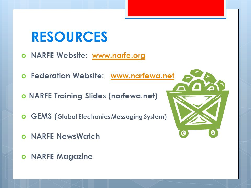 RESOURCES  NARFE Website: www.narfe.orgwww.narfe.org  Federation Website: www.narfewa.netwww.narfewa.net  NARFE Training Slides (narfewa.net)  GEMS ( Global Electronics Messaging System)  NARFE NewsWatch  NARFE Magazine
