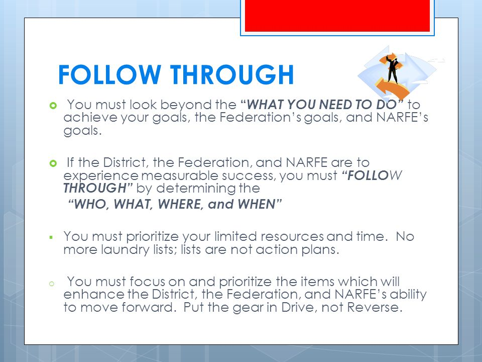 FOLLOW THROUGH  You must look beyond the WHAT YOU NEED TO DO to achieve your goals, the Federation's goals, and NARFE's goals.
