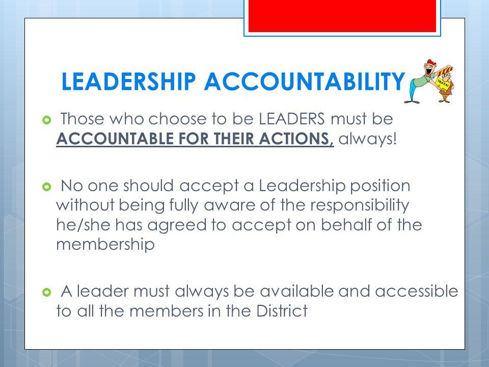 LEADERSHIP ACCOUNTABILITY  Those who choose to be LEADERS must be ACCOUNTABLE FOR THEIR ACTIONS, always.