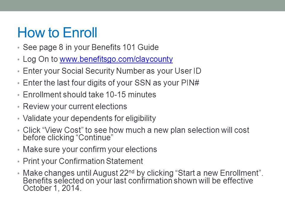 How to Enroll See page 8 in your Benefits 101 Guide Log On to www.benefitsgo.com/claycountywww.benefitsgo.com/claycounty Enter your Social Security Number as your User ID Enter the last four digits of your SSN as your PIN# Enrollment should take 10-15 minutes Review your current elections Validate your dependents for eligibility Click View Cost to see how much a new plan selection will cost before clicking Continue Make sure your confirm your elections Print your Confirmation Statement Make changes until August 22 nd by clicking Start a new Enrollment .