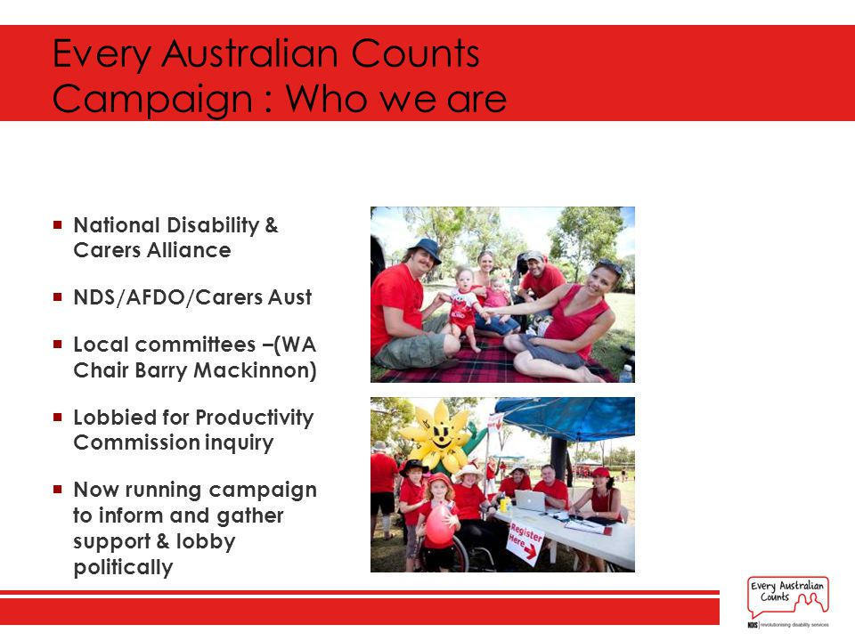 Every Australian Counts Campaign : Who we are  National Disability & Carers Alliance  NDS/AFDO/Carers Aust  Local committees –(WA Chair Barry Mackinnon)  Lobbied for Productivity Commission inquiry  Now running campaign to inform and gather support & lobby politically