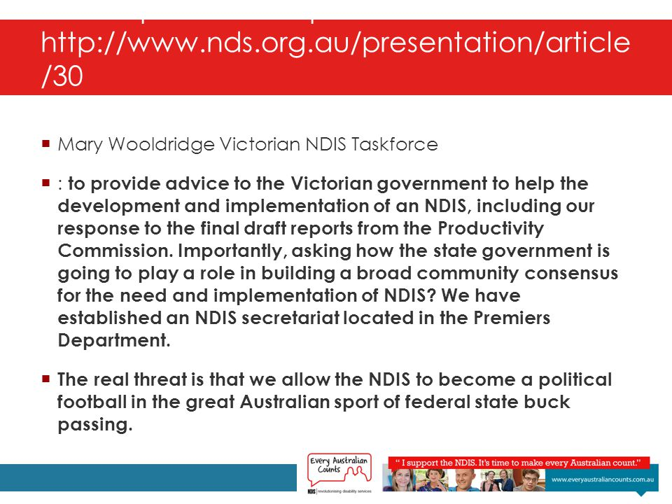 National Disability & Carers Congress Transcripts : Transcripts - http://www.nds.org.au/presentation/article /30  Mary Wooldridge Victorian NDIS Taskforce  : to provide advice to the Victorian government to help the development and implementation of an NDIS, including our response to the final draft reports from the Productivity Commission.