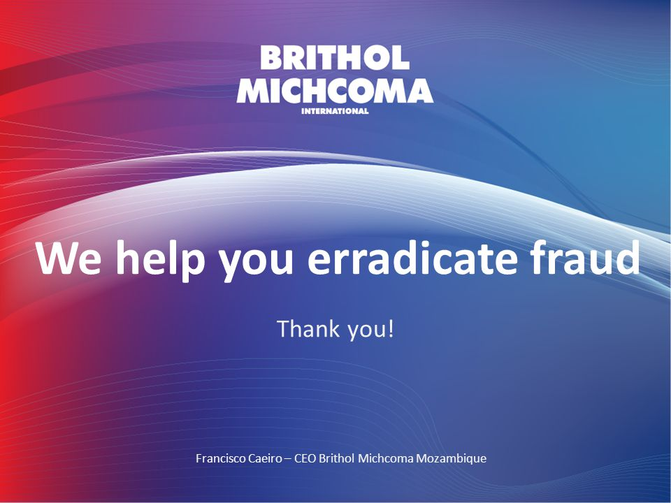 We help you erradicate fraud Thank you! Francisco Caeiro – CEO Brithol Michcoma Mozambique