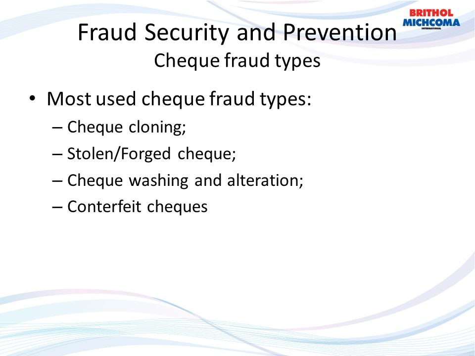 Fraud Security and Prevention Cheque fraud types Most used cheque fraud types: – Cheque cloning; – Stolen/Forged cheque; – Cheque washing and alteration; – Conterfeit cheques