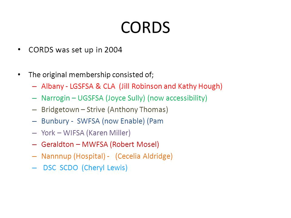 CORDS CORDS was set up in 2004 The original membership consisted of; – Albany - LGSFSA & CLA (Jill Robinson and Kathy Hough) – Narrogin – UGSFSA (Joyce Sully) (now accessibility) – Bridgetown – Strive (Anthony Thomas) – Bunbury - SWFSA (now Enable) (Pam – York – WIFSA (Karen Miller) – Geraldton – MWFSA (Robert Mosel) – Nannnup (Hospital) - (Cecelia Aldridge) – DSC SCDO (Cheryl Lewis)