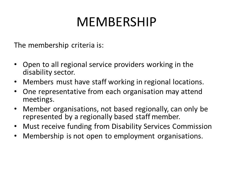 MEMBERSHIP The membership criteria is: Open to all regional service providers working in the disability sector. Members must have staff working in reg