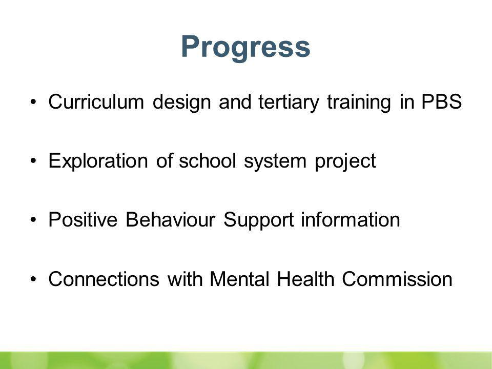 Progress Curriculum design and tertiary training in PBS Exploration of school system project Positive Behaviour Support information Connections with Mental Health Commission