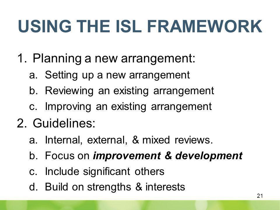 USING THE ISL FRAMEWORK 1.Planning a new arrangement: a.Setting up a new arrangement b.Reviewing an existing arrangement c.Improving an existing arrangement 2.Guidelines: a.Internal, external, & mixed reviews.