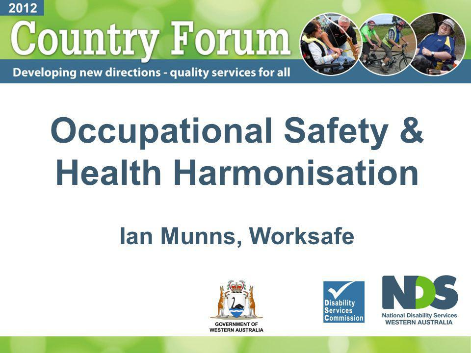 Occupational Safety & Health Harmonisation Ian Munns, Worksafe