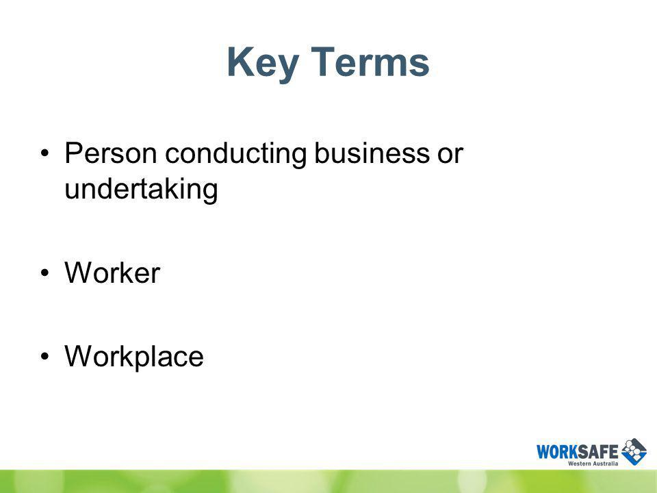 Key Terms Person conducting business or undertaking Worker Workplace