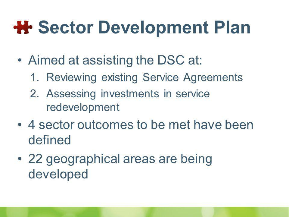 Sector Development Plan Aimed at assisting the DSC at: 1.Reviewing existing Service Agreements 2.Assessing investments in service redevelopment 4 sector outcomes to be met have been defined 22 geographical areas are being developed