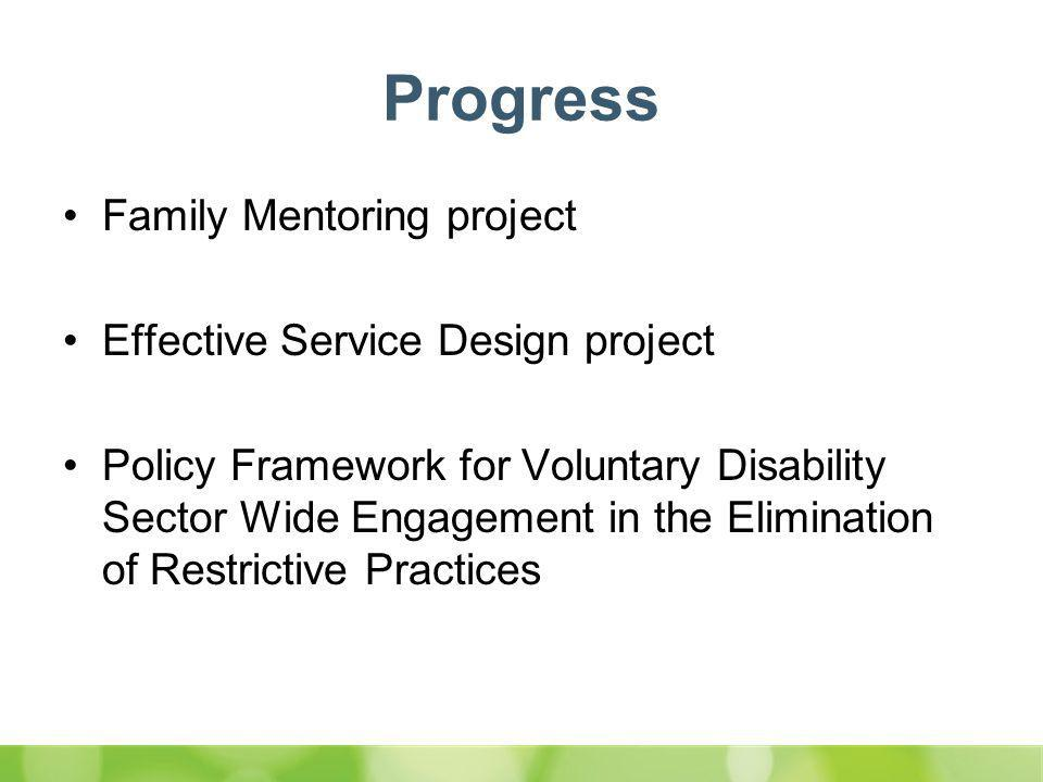 Progress Family Mentoring project Effective Service Design project Policy Framework for Voluntary Disability Sector Wide Engagement in the Elimination of Restrictive Practices