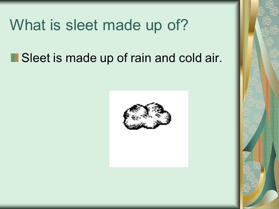 What is sleet made up of Sleet is made up of rain and cold air.
