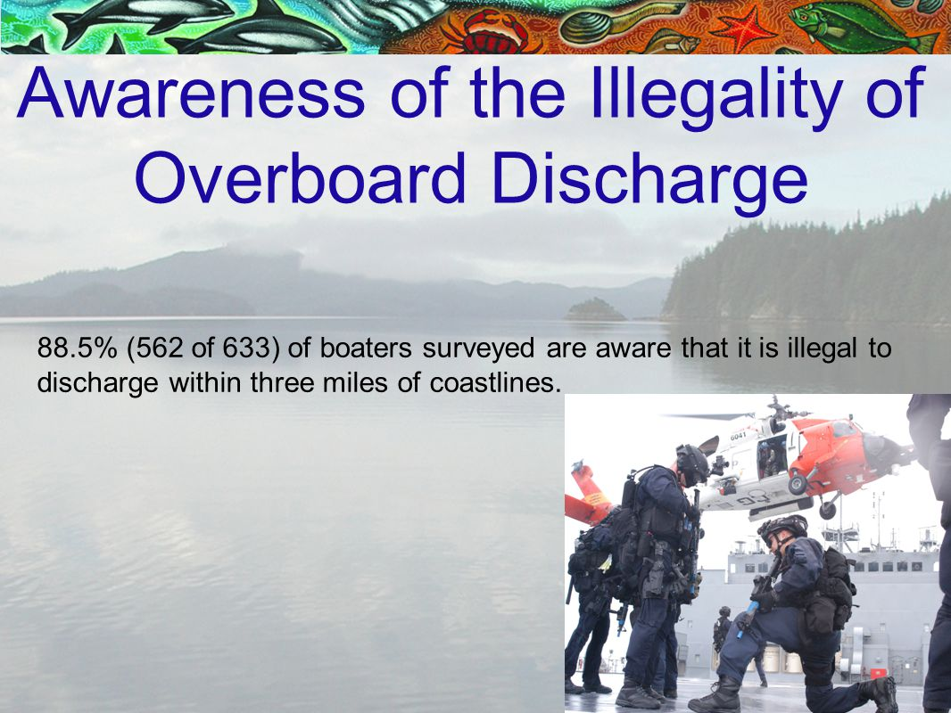 Awareness of the Illegality of Overboard Discharge 88.5% (562 of 633) of boaters surveyed are aware that it is illegal to discharge within three miles of coastlines.