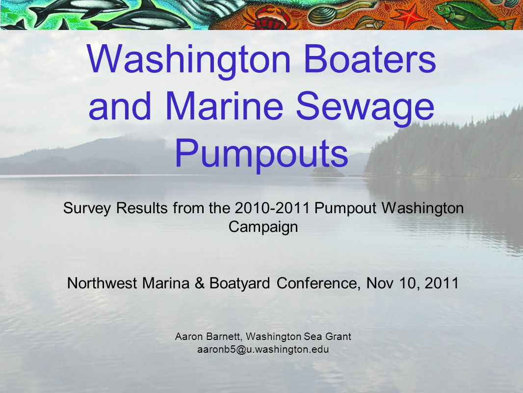 Survey Results from the 2010-2011 Pumpout Washington Campaign Northwest Marina & Boatyard Conference, Nov 10, 2011 Aaron Barnett, Washington Sea Grant aaronb5@u.washington.edu Washington Boaters and Marine Sewage Pumpouts