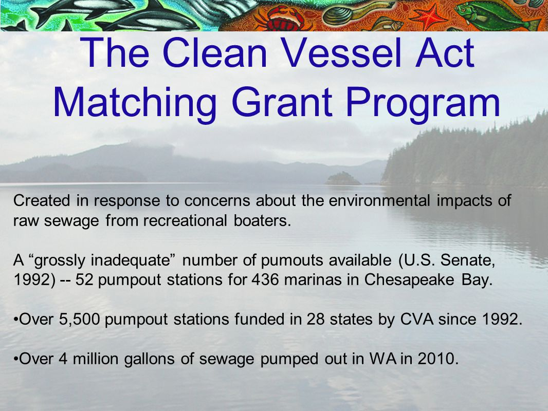 The Clean Vessel Act Matching Grant Program Created in response to concerns about the environmental impacts of raw sewage from recreational boaters.