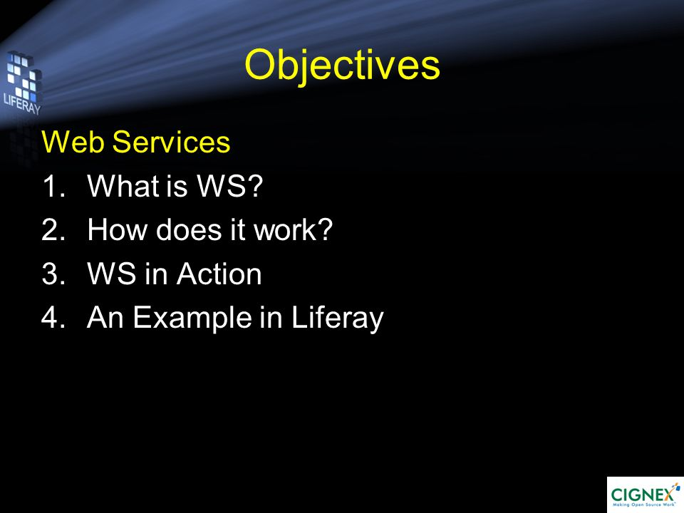 Objectives Web Services 1.What is WS 2.How does it work 3.WS in Action 4.An Example in Liferay