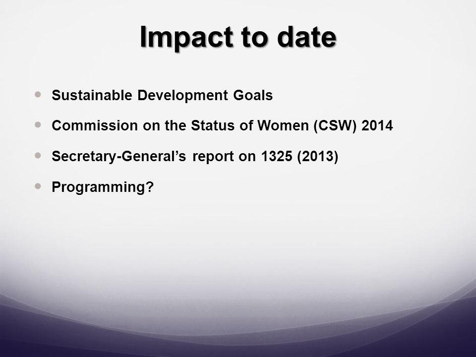 Impact to date Sustainable Development Goals Commission on the Status of Women (CSW) 2014 Secretary-General's report on 1325 (2013) Programming