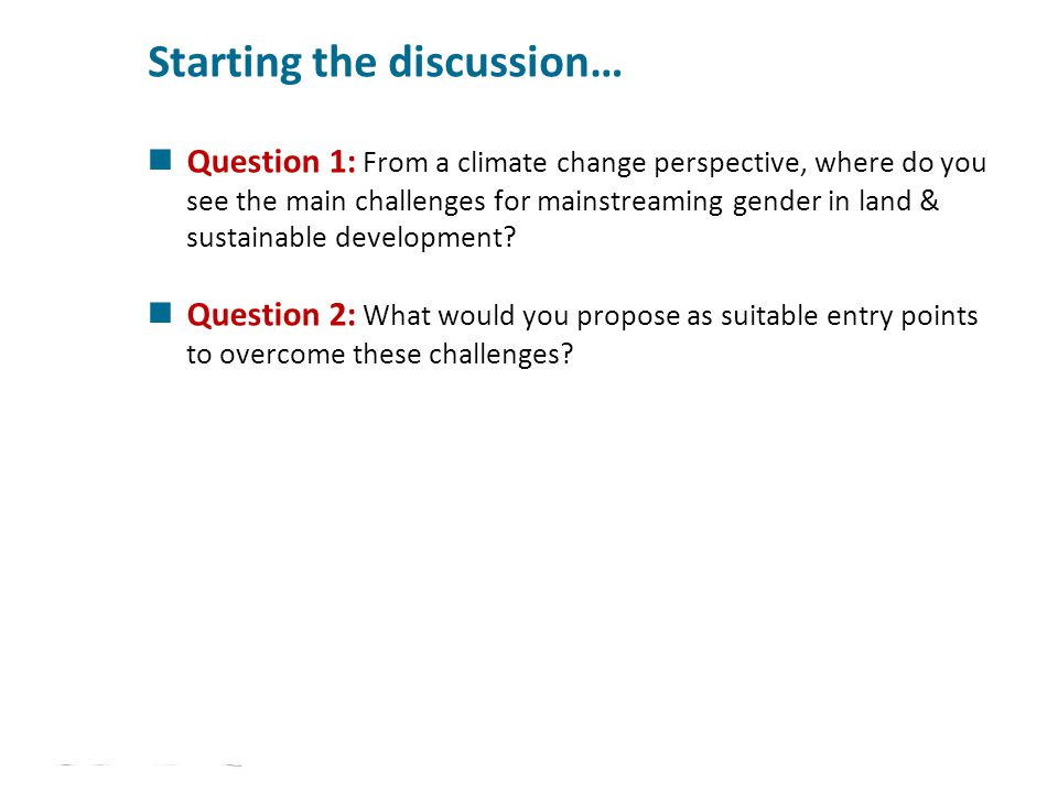 Starting the discussion… Question 1: From a climate change perspective, where do you see the main challenges for mainstreaming gender in land & sustai
