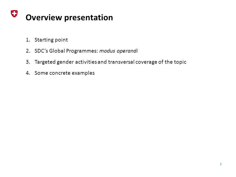 2 Overview presentation 1.Starting point 2.SDC's Global Programmes: modus operandi 3.Targeted gender activities and transversal coverage of the topic 4.Some concrete examples