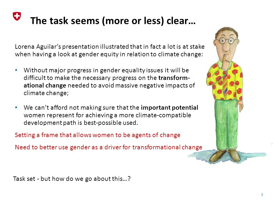 3 The task seems (more or less) clear… Lorena Aguilar's presentation illustrated that in fact a lot is at stake when having a look at gender equity in relation to climate change: Without major progress in gender equality issues it will be difficult to make the necessary progress on the transform- ational change needed to avoid massive negative impacts of climate change; We can't afford not making sure that the important potential women represent for achieving a more climate-compatible development path is best-possible used.